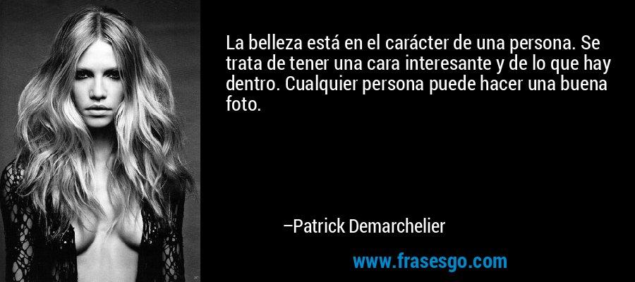 La belleza está en el carácter de una persona. Se trata de tener una cara interesante y de lo que hay dentro. Cualquier persona puede hacer una buena foto. – Patrick Demarchelier