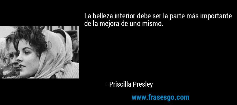 La belleza interior debe ser la parte más importante de la mejora de uno mismo. – Priscilla Presley