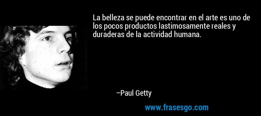 La belleza se puede encontrar en el arte es uno de los pocos productos lastimosamente reales y duraderas de la actividad humana. – Paul Getty