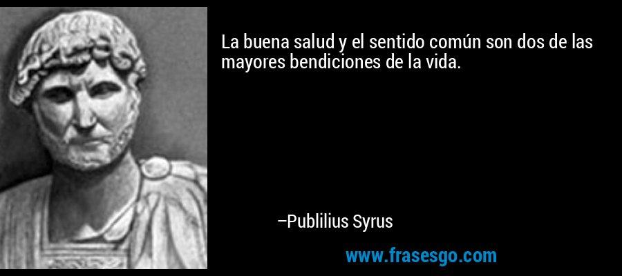 La buena salud y el sentido común son dos de las mayores bendiciones de la vida. – Publilius Syrus