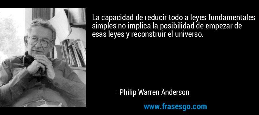 La capacidad de reducir todo a leyes fundamentales simples no implica la posibilidad de empezar de esas leyes y reconstruir el universo. – Philip Warren Anderson