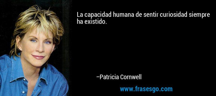 La capacidad humana de sentir curiosidad siempre ha existido. – Patricia Cornwell