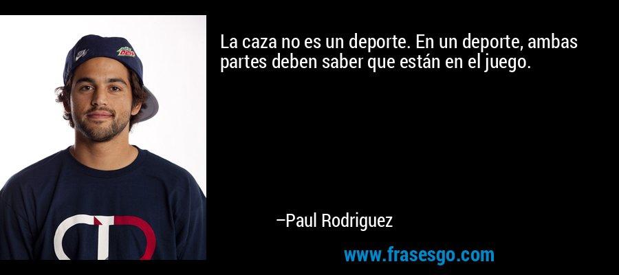 La caza no es un deporte. En un deporte, ambas partes deben saber que están en el juego. – Paul Rodriguez