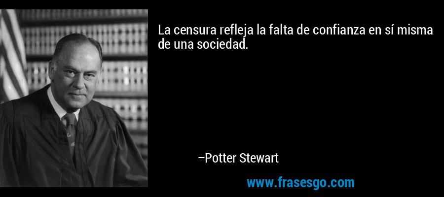 La censura refleja la falta de confianza en sí misma de una sociedad. – Potter Stewart