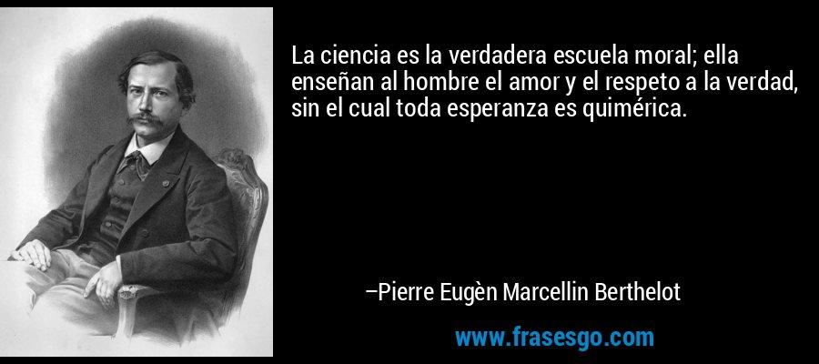 La ciencia es la verdadera escuela moral; ella enseñan al hombre el amor y el respeto a la verdad, sin el cual toda esperanza es quimérica. – Pierre Eugèn Marcellin Berthelot