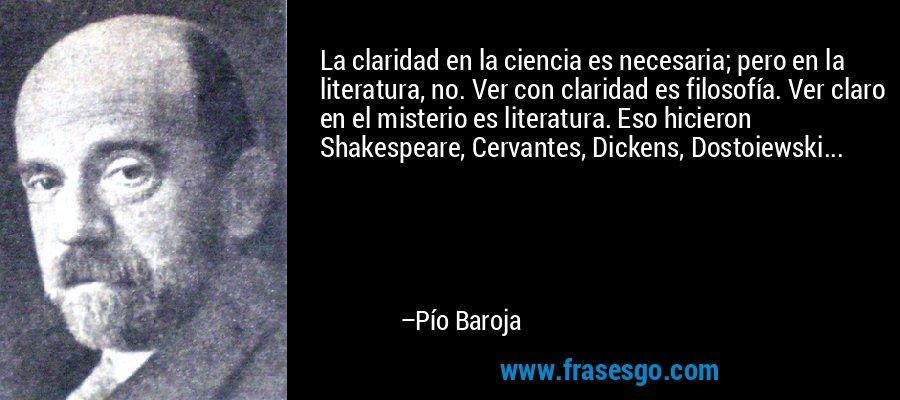 La claridad en la ciencia es necesaria; pero en la literatura, no. Ver con claridad es filosofía. Ver claro en el misterio es literatura. Eso hicieron Shakespeare, Cervantes, Dickens, Dostoiewski... – Pío Baroja