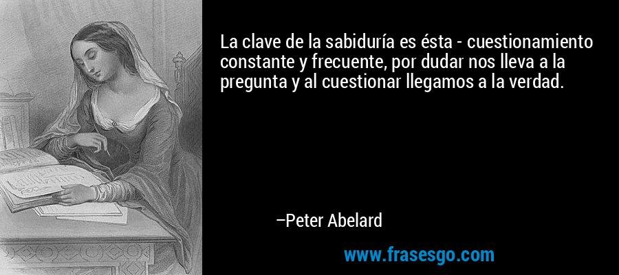 La clave de la sabiduría es ésta - cuestionamiento constante y frecuente, por dudar nos lleva a la pregunta y al cuestionar llegamos a la verdad. – Peter Abelard