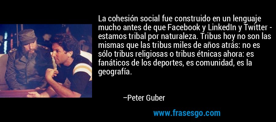 La cohesión social fue construido en un lenguaje mucho antes de que Facebook y LinkedIn y Twitter - estamos tribal por naturaleza. Tribus hoy no son las mismas que las tribus miles de años atrás: no es sólo tribus religiosas o tribus étnicas ahora: es fanáticos de los deportes, es comunidad, es la geografía. – Peter Guber