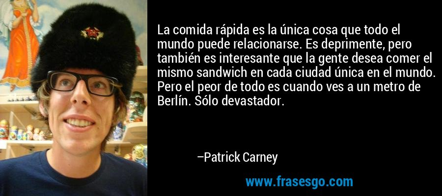 La comida rápida es la única cosa que todo el mundo puede relacionarse. Es deprimente, pero también es interesante que la gente desea comer el mismo sandwich en cada ciudad única en el mundo. Pero el peor de todo es cuando ves a un metro de Berlín. Sólo devastador. – Patrick Carney