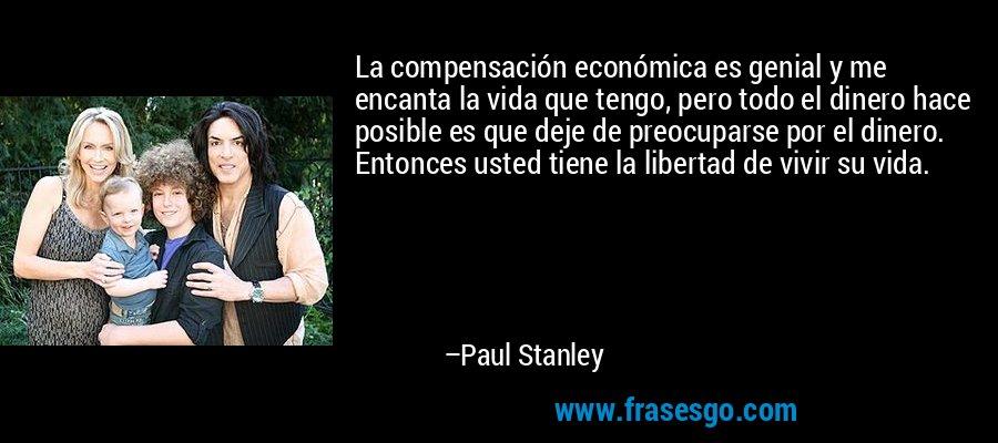 La compensación económica es genial y me encanta la vida que tengo, pero todo el dinero hace posible es que deje de preocuparse por el dinero. Entonces usted tiene la libertad de vivir su vida. – Paul Stanley