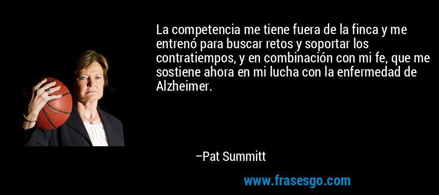 La competencia me tiene fuera de la finca y me entrenó para buscar retos y soportar los contratiempos, y en combinación con mi fe, que me sostiene ahora en mi lucha con la enfermedad de Alzheimer. – Pat Summitt