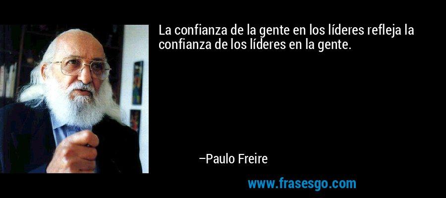 La confianza de la gente en los líderes refleja la confianza de los líderes en la gente. – Paulo Freire