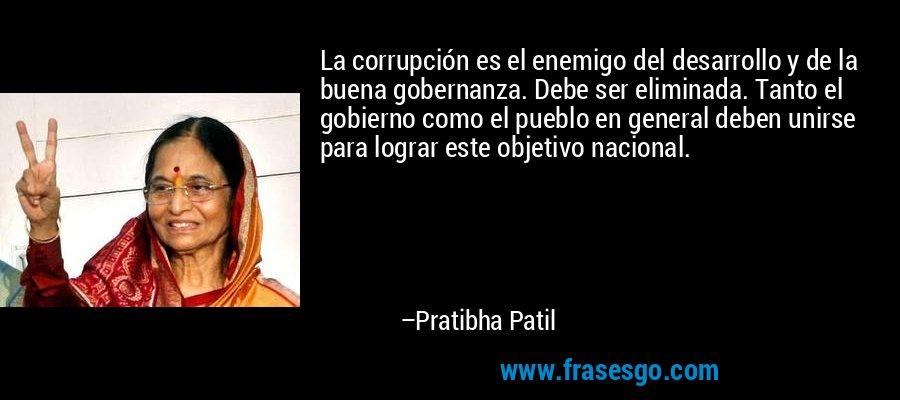 La corrupción es el enemigo del desarrollo y de la buena gobernanza. Debe ser eliminada. Tanto el gobierno como el pueblo en general deben unirse para lograr este objetivo nacional. – Pratibha Patil