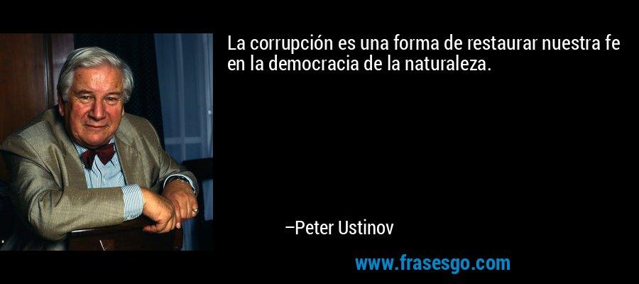 La corrupción es una forma de restaurar nuestra fe en la democracia de la naturaleza. – Peter Ustinov