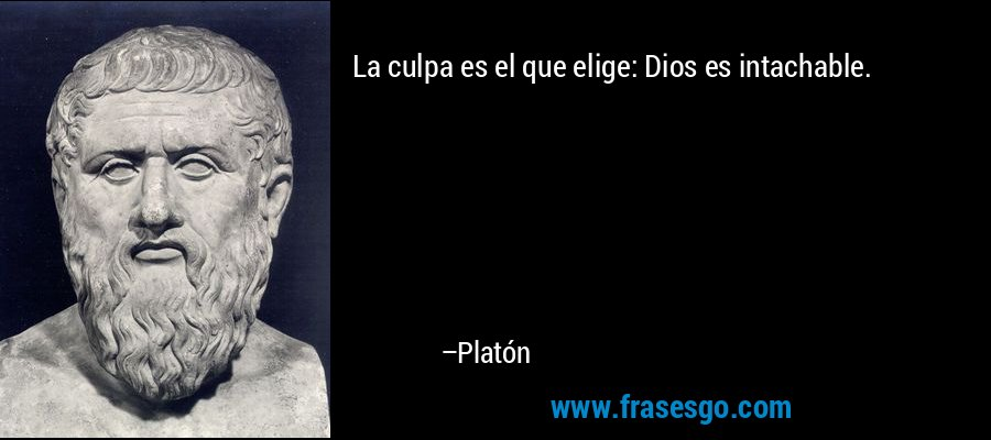 La culpa es el que elige: Dios es intachable. – Platón