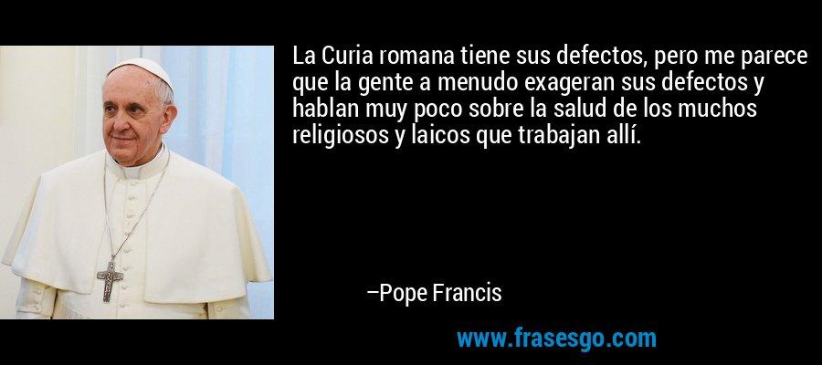 La Curia romana tiene sus defectos, pero me parece que la gente a menudo exageran sus defectos y hablan muy poco sobre la salud de los muchos religiosos y laicos que trabajan allí. – Pope Francis