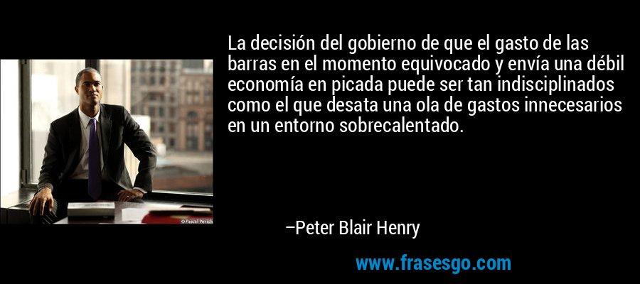 La decisión del gobierno de que el gasto de las barras en el momento equivocado y envía una débil economía en picada puede ser tan indisciplinados como el que desata una ola de gastos innecesarios en un entorno sobrecalentado. – Peter Blair Henry