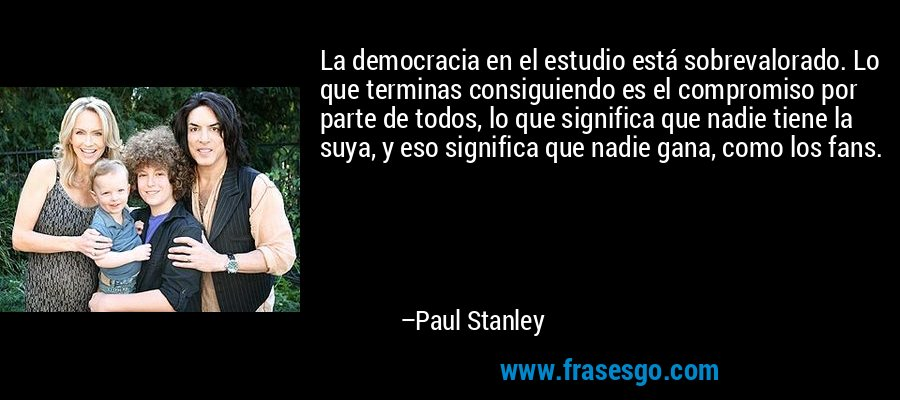 La democracia en el estudio está sobrevalorado. Lo que terminas consiguiendo es el compromiso por parte de todos, lo que significa que nadie tiene la suya, y eso significa que nadie gana, como los fans. – Paul Stanley