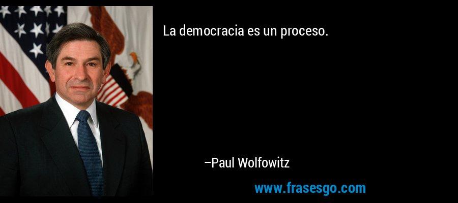 La democracia es un proceso. – Paul Wolfowitz