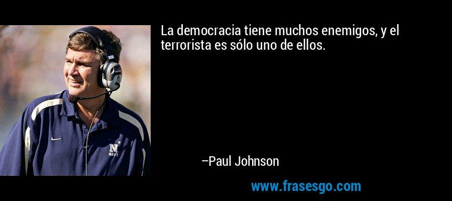 La democracia tiene muchos enemigos, y el terrorista es sólo uno de ellos. – Paul Johnson