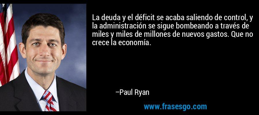 La deuda y el déficit se acaba saliendo de control, y la administración se sigue bombeando a través de miles y miles de millones de nuevos gastos. Que no crece la economía. – Paul Ryan