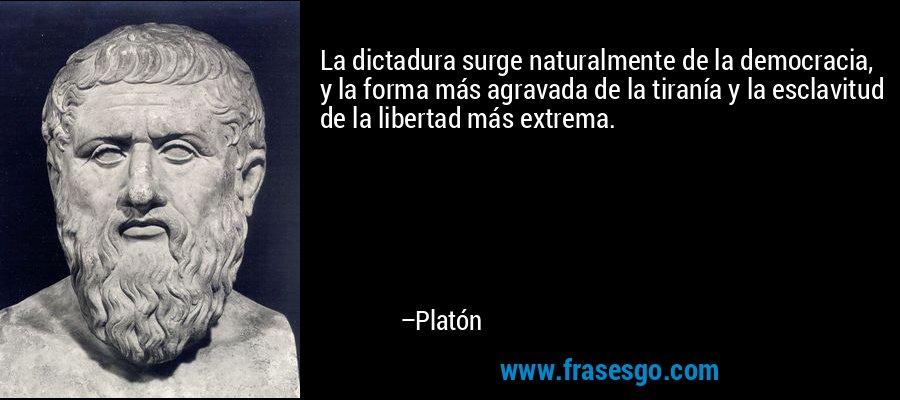 La dictadura surge naturalmente de la democracia, y la forma más agravada de la tiranía y la esclavitud de la libertad más extrema. – Platón