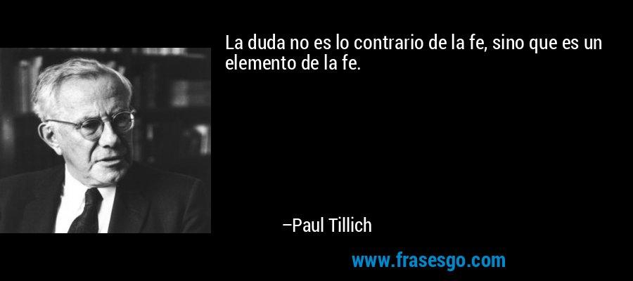 La duda no es lo contrario de la fe, sino que es un elemento de la fe. – Paul Tillich