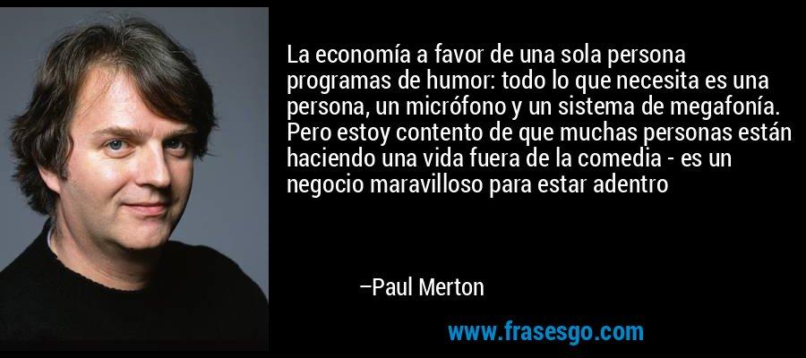 La economía a favor de una sola persona programas de humor: todo lo que necesita es una persona, un micrófono y un sistema de megafonía. Pero estoy contento de que muchas personas están haciendo una vida fuera de la comedia - es un negocio maravilloso para estar adentro – Paul Merton