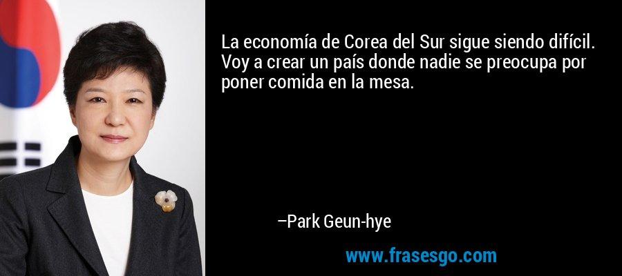 La economía de Corea del Sur sigue siendo difícil. Voy a crear un país donde nadie se preocupa por poner comida en la mesa. – Park Geun-hye