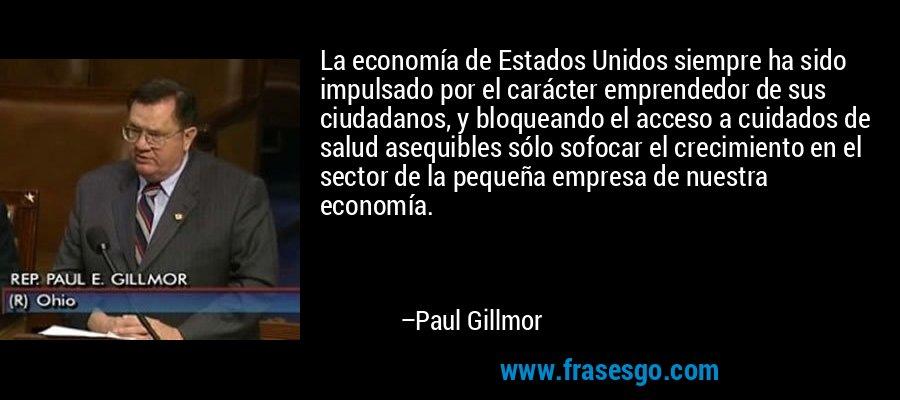 La economía de Estados Unidos siempre ha sido impulsado por el carácter emprendedor de sus ciudadanos, y bloqueando el acceso a cuidados de salud asequibles sólo sofocar el crecimiento en el sector de la pequeña empresa de nuestra economía. – Paul Gillmor