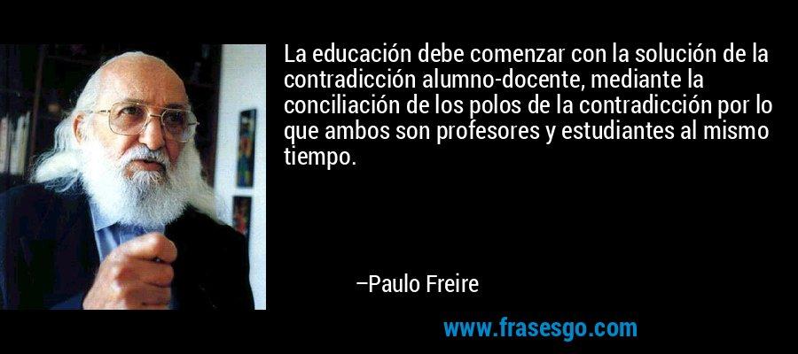 La educación debe comenzar con la solución de la contradicción alumno-docente, mediante la conciliación de los polos de la contradicción por lo que ambos son profesores y estudiantes al mismo tiempo. – Paulo Freire