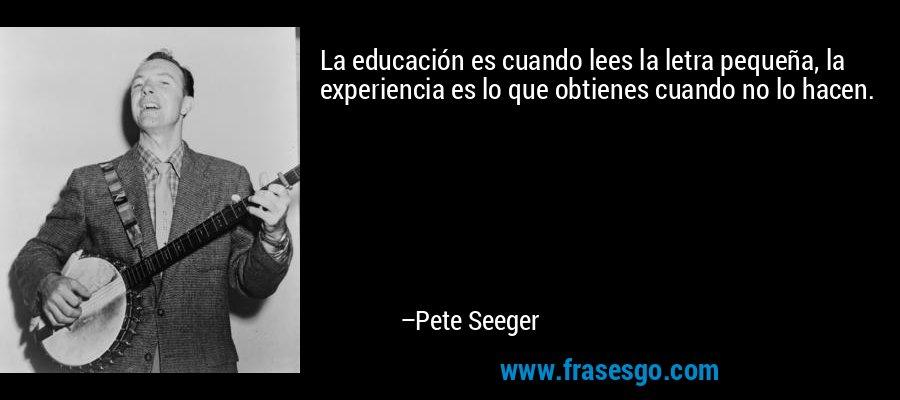 La educación es cuando lees la letra pequeña, la experiencia es lo que obtienes cuando no lo hacen. – Pete Seeger