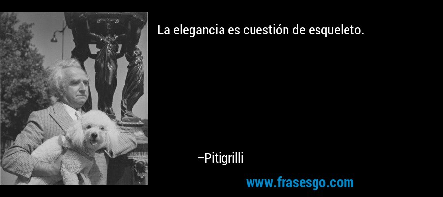La elegancia es cuestión de esqueleto. – Pitigrilli