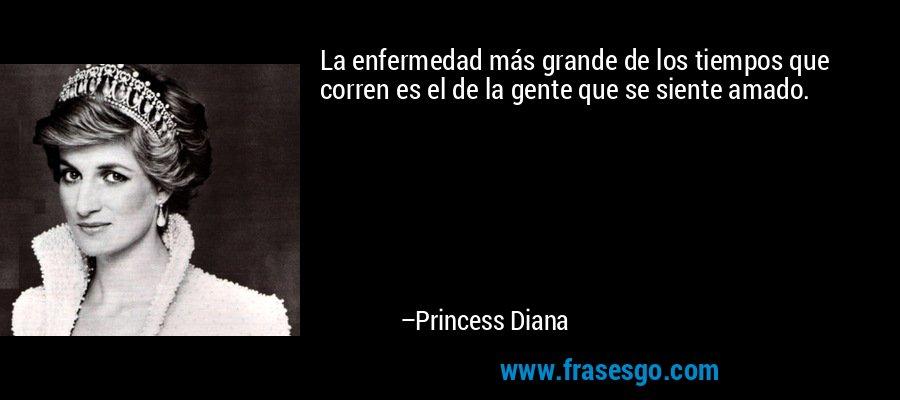 La enfermedad más grande de los tiempos que corren es el de la gente que se siente amado. – Princess Diana
