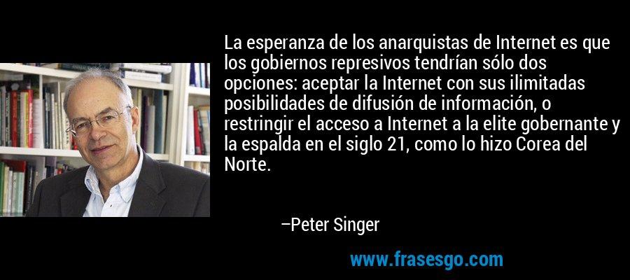 La esperanza de los anarquistas de Internet es que los gobiernos represivos tendrían sólo dos opciones: aceptar la Internet con sus ilimitadas posibilidades de difusión de información, o restringir el acceso a Internet a la elite gobernante y la espalda en el siglo 21, como lo hizo Corea del Norte. – Peter Singer
