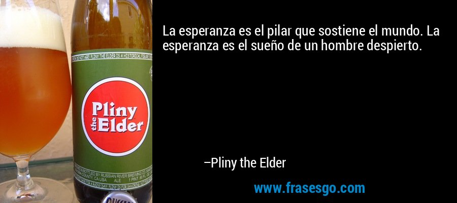 La esperanza es el pilar que sostiene el mundo. La esperanza es el sueño de un hombre despierto. – Pliny the Elder