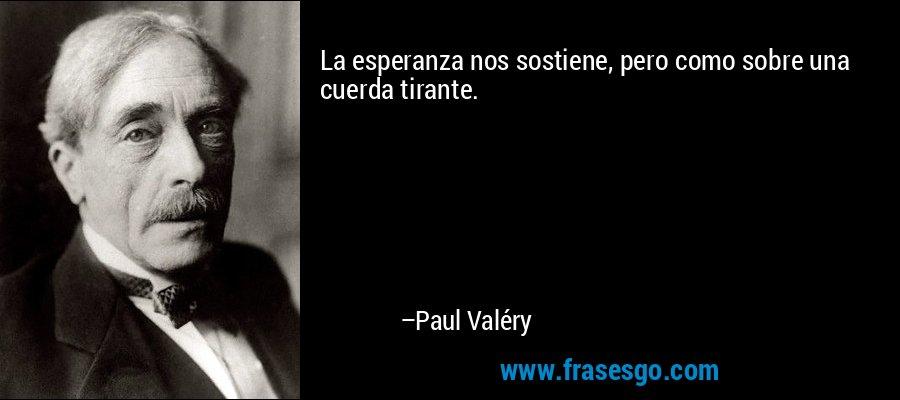 La esperanza nos sostiene, pero como sobre una cuerda tirante. – Paul Valéry