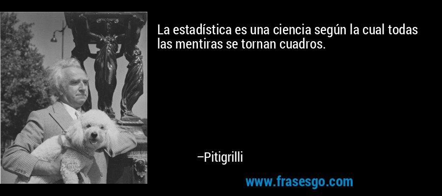 La estadística es una ciencia según la cual todas las mentiras se tornan cuadros. – Pitigrilli
