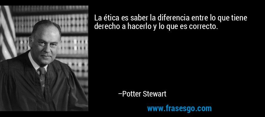 La ética es saber la diferencia entre lo que tiene derecho a hacerlo y lo que es correcto. – Potter Stewart
