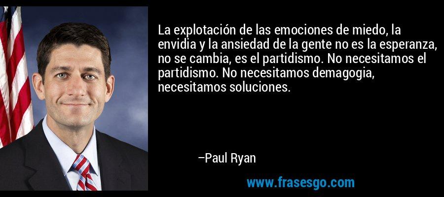 La explotación de las emociones de miedo, la envidia y la ansiedad de la gente no es la esperanza, no se cambia, es el partidismo. No necesitamos el partidismo. No necesitamos demagogia, necesitamos soluciones. – Paul Ryan