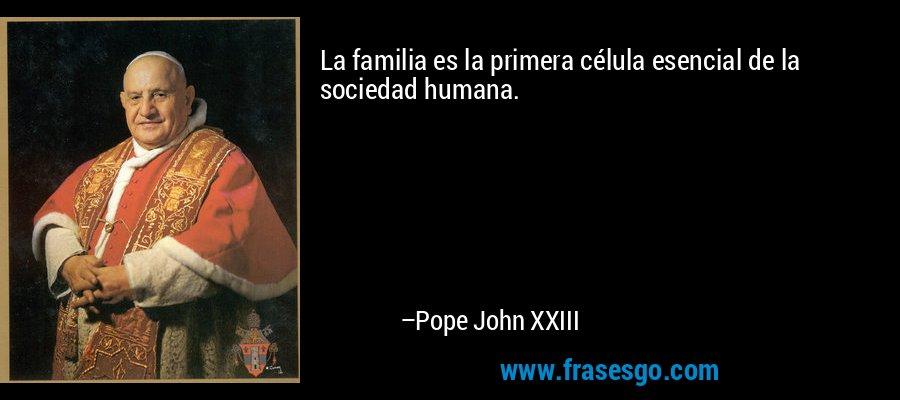 La familia es la primera célula esencial de la sociedad humana. – Pope John XXIII