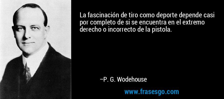 La fascinación de tiro como deporte depende casi por completo de si se encuentra en el extremo derecho o incorrecto de la pistola. – P. G. Wodehouse