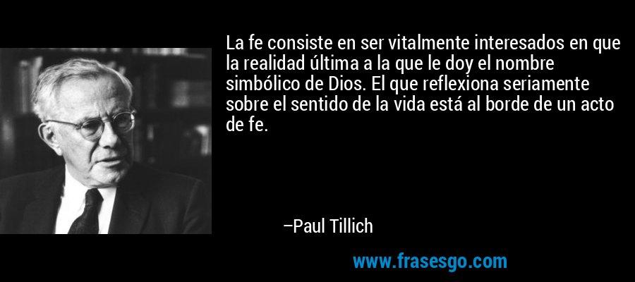 La fe consiste en ser vitalmente interesados en que la realidad última a la que le doy el nombre simbólico de Dios. El que reflexiona seriamente sobre el sentido de la vida está al borde de un acto de fe. – Paul Tillich