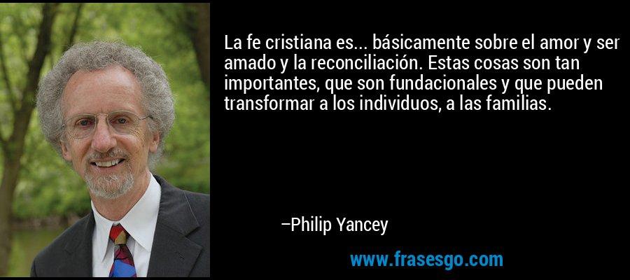 La fe cristiana es... básicamente sobre el amor y ser amado y la reconciliación. Estas cosas son tan importantes, que son fundacionales y que pueden transformar a los individuos, a las familias. – Philip Yancey