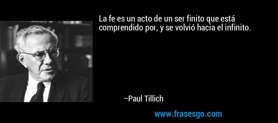 La fe es un acto de un ser finito que está comprendido por, y se volvió hacia el infinito. – Paul Tillich
