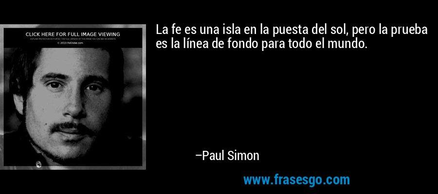 La fe es una isla en la puesta del sol, pero la prueba es la línea de fondo para todo el mundo. – Paul Simon