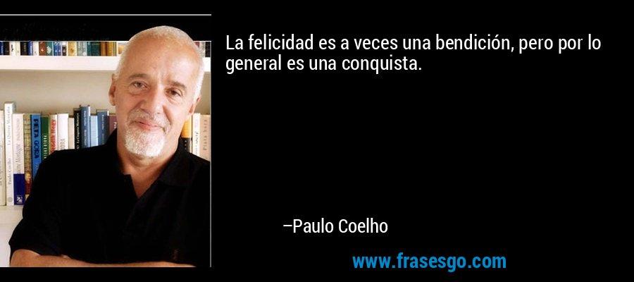 La felicidad es a veces una bendición, pero por lo general es una conquista. – Paulo Coelho