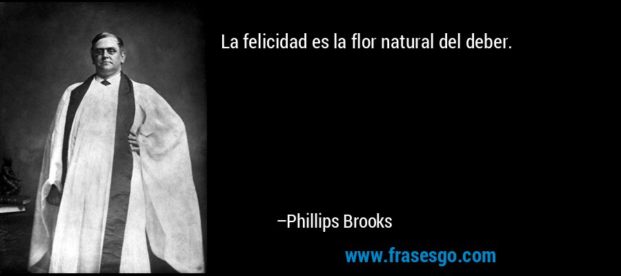 La felicidad es la flor natural del deber. – Phillips Brooks