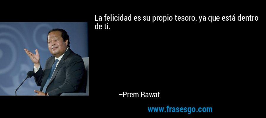 La felicidad es su propio tesoro, ya que está dentro de ti. – Prem Rawat