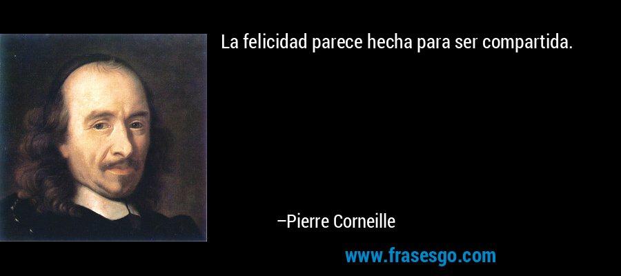 La felicidad parece hecha para ser compartida. – Pierre Corneille